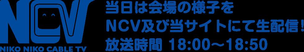 NCV NIKO NIKO CABLE TV 当日は会場の様子をNCV及び当サイトにて生配信!放送時間 18:00~18:50